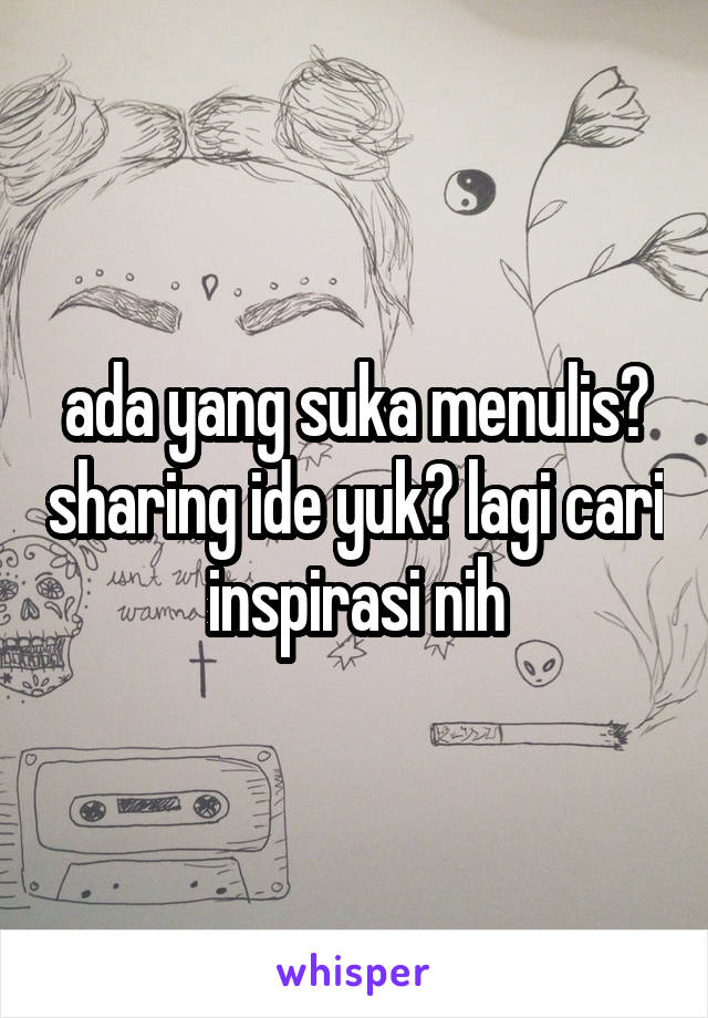 ada yang suka menulis? sharing ide yuk? lagi cari inspirasi nih