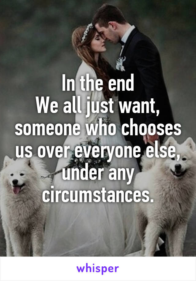 In the end We all just want, someone who chooses us over everyone else, under any circumstances.