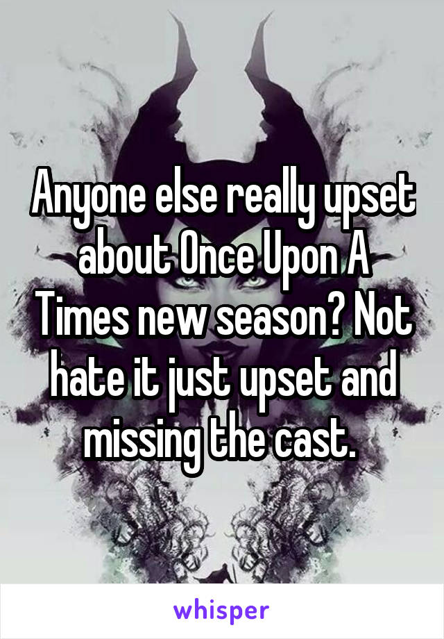Anyone else really upset about Once Upon A Times new season? Not hate it just upset and missing the cast.