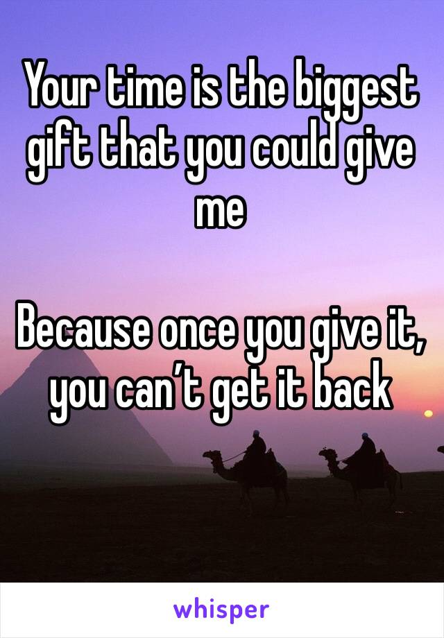 Your time is the biggest gift that you could give me  Because once you give it, you can't get it back