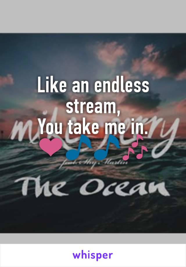 Like an endless stream, You take me in. ❤️🎵🎵🎶