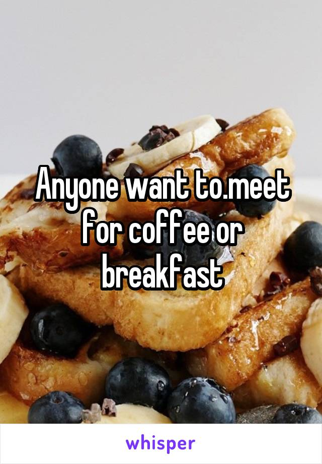 Anyone want to.meet for coffee or breakfast