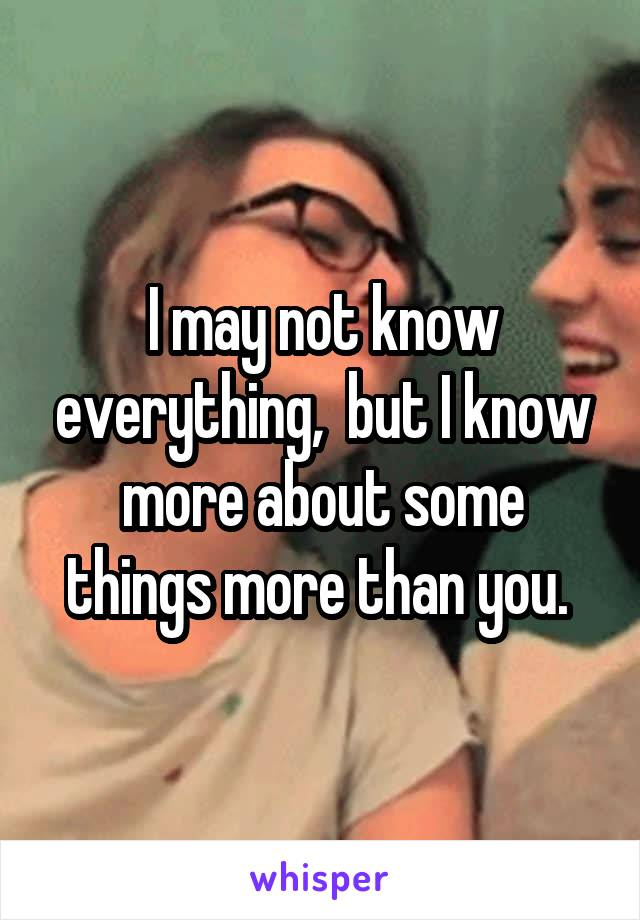 I may not know everything,  but I know more about some things more than you.