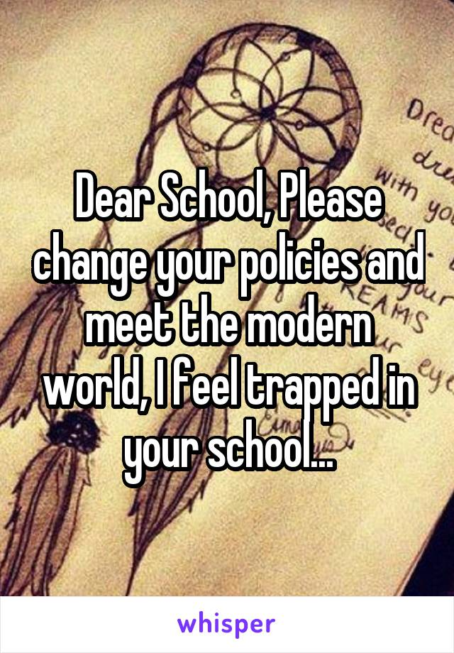 Dear School, Please change your policies and meet the modern world, I feel trapped in your school...