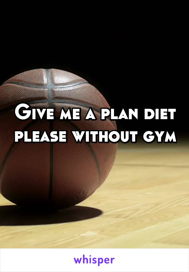 Give me a plan diet please without gym