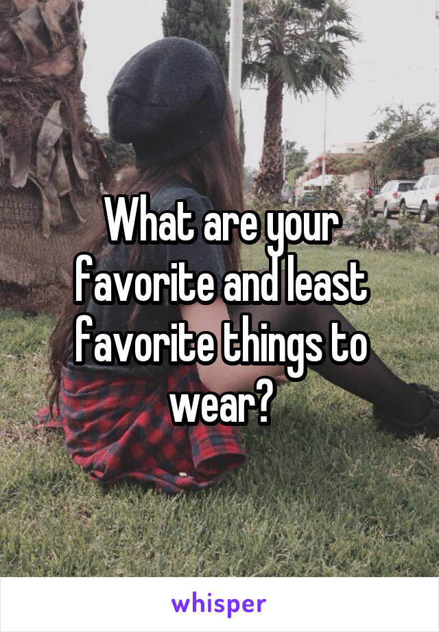 What are your favorite and least favorite things to wear?