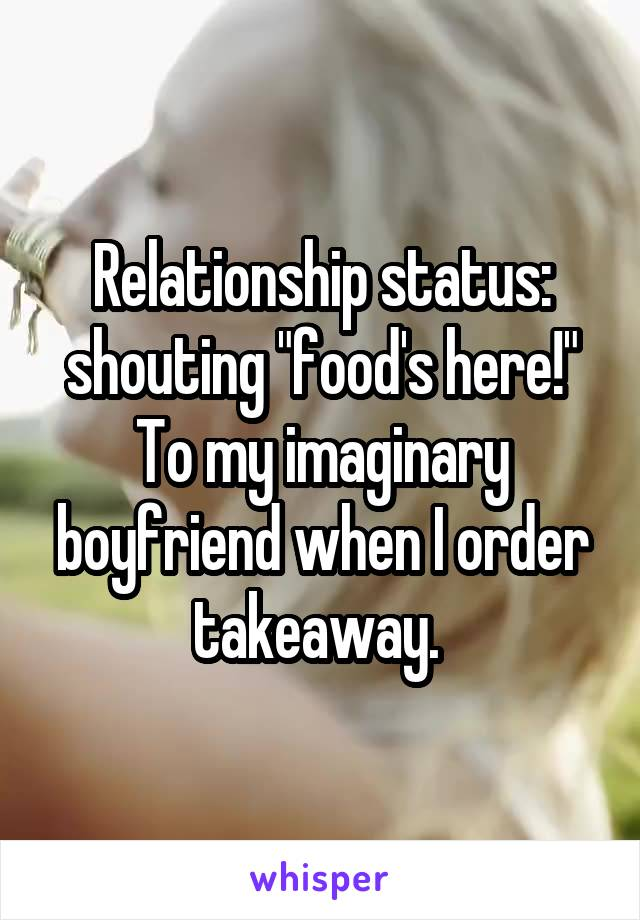 """Relationship status: shouting """"food's here!"""" To my imaginary boyfriend when I order takeaway."""