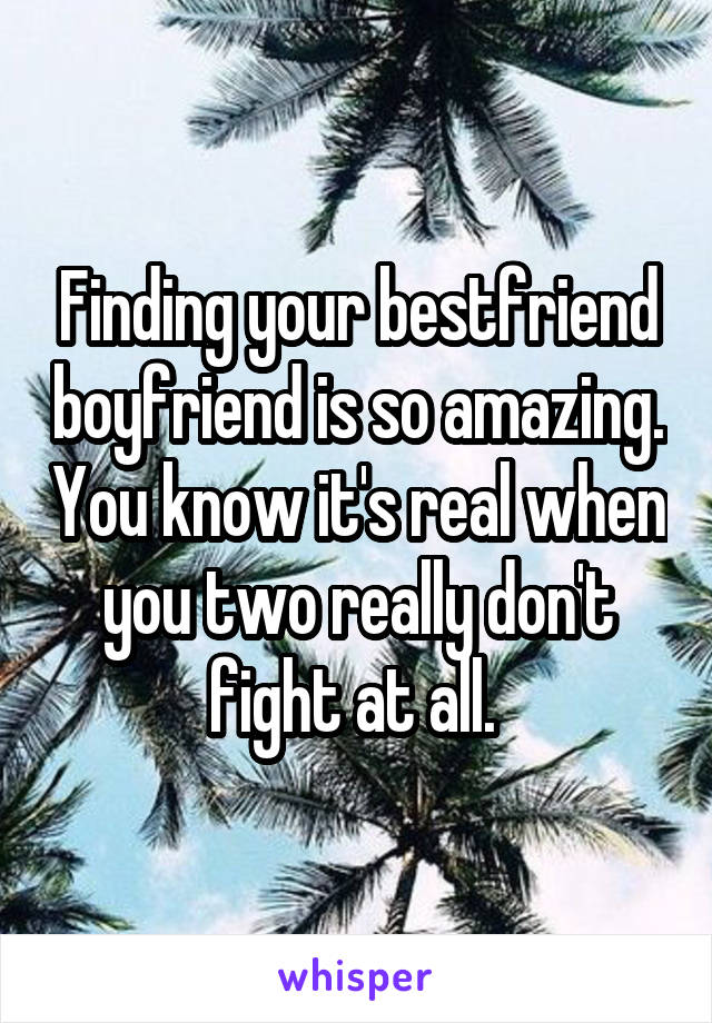 Finding your bestfriend boyfriend is so amazing. You know it's real when you two really don't fight at all.