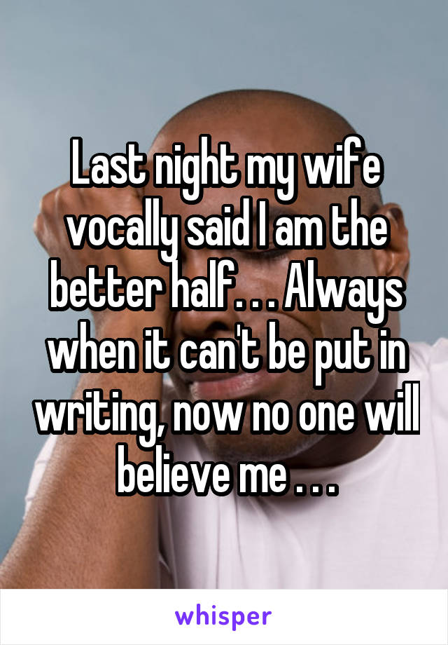 Last night my wife vocally said I am the better half. . . Always when it can't be put in writing, now no one will believe me . . .