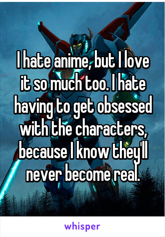 I hate anime, but I love it so much too. I hate having to get obsessed with the characters, because I know they'll never become real.