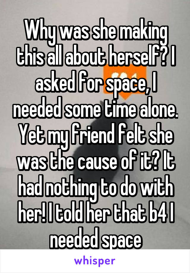 Why was she making this all about herself? I asked for space, I needed some time alone. Yet my friend felt she was the cause of it? It had nothing to do with her! I told her that b4 I needed space