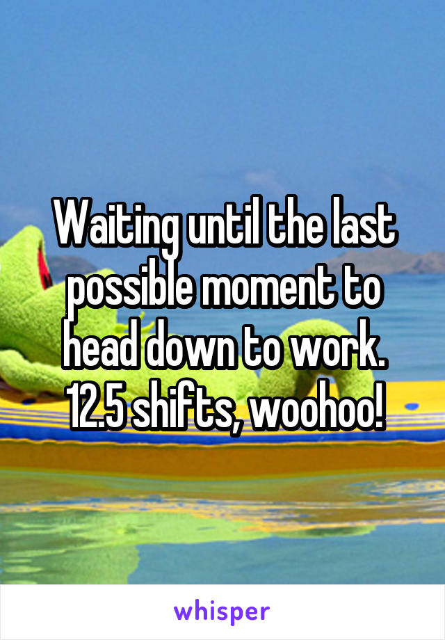 Waiting until the last possible moment to head down to work. 12.5 shifts, woohoo!