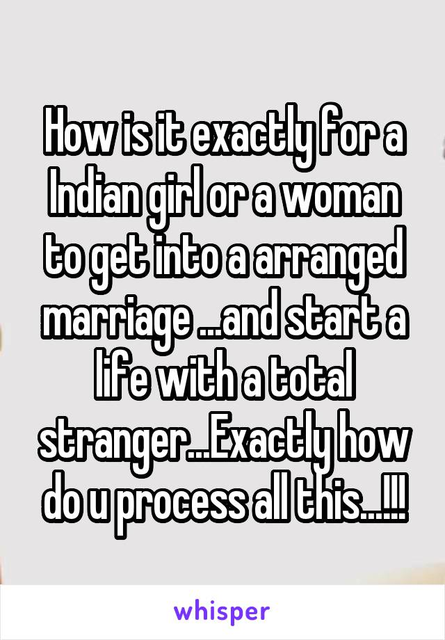 How is it exactly for a Indian girl or a woman to get into a arranged marriage ...and start a life with a total stranger...Exactly how do u process all this...!!!