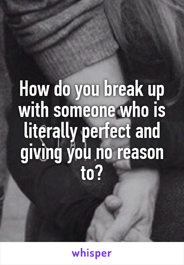 How do you break up with someone who is literally perfect and giving you no reason to?