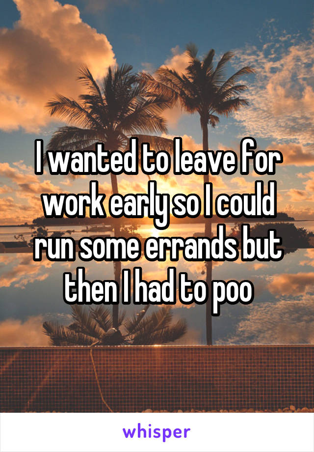 I wanted to leave for work early so I could run some errands but then I had to poo