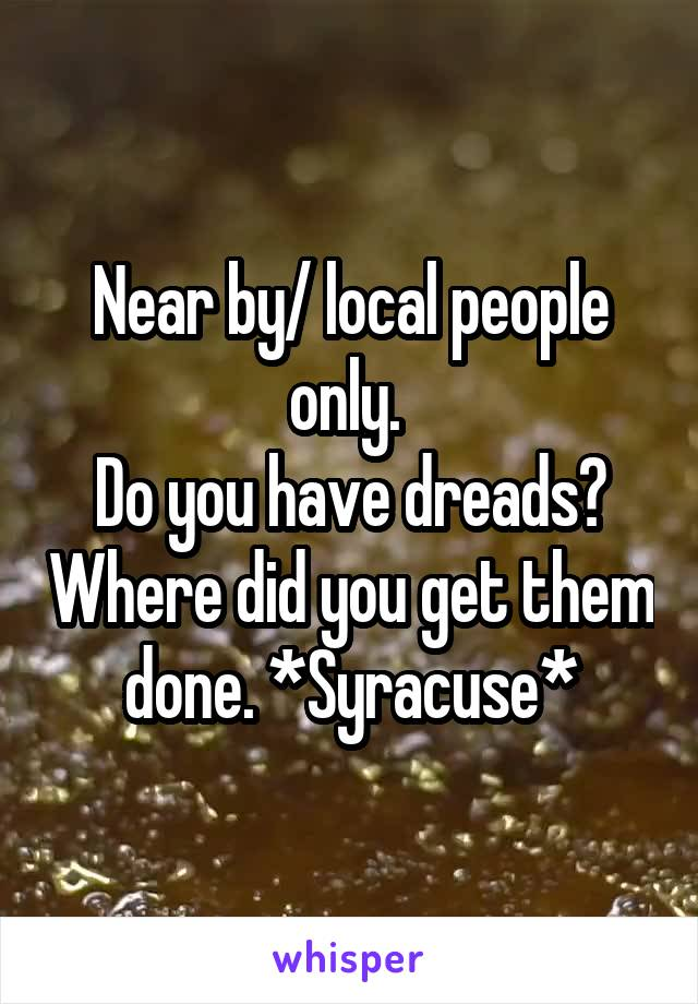 Near by/ local people only.  Do you have dreads? Where did you get them done. *Syracuse*