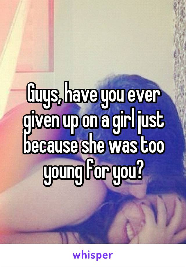 Guys, have you ever given up on a girl just because she was too young for you?