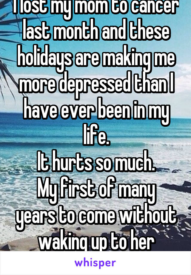 I lost my mom to cancer last month and these holidays are making me more depressed than I have ever been in my life. It hurts so much. My first of many years to come without waking up to her cooking.