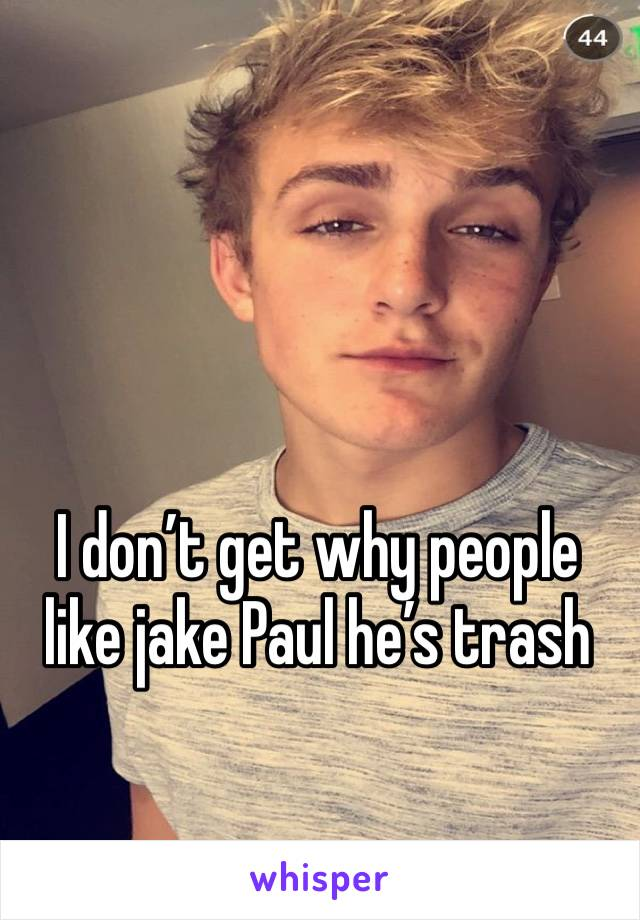 I don't get why people like jake Paul he's trash