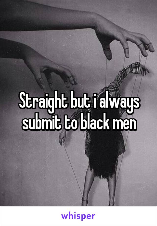 Straight but i always submit to black men