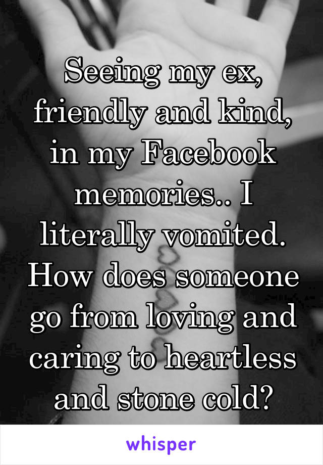 Seeing my ex, friendly and kind, in my Facebook memories.. I literally vomited. How does someone go from loving and caring to heartless and stone cold?