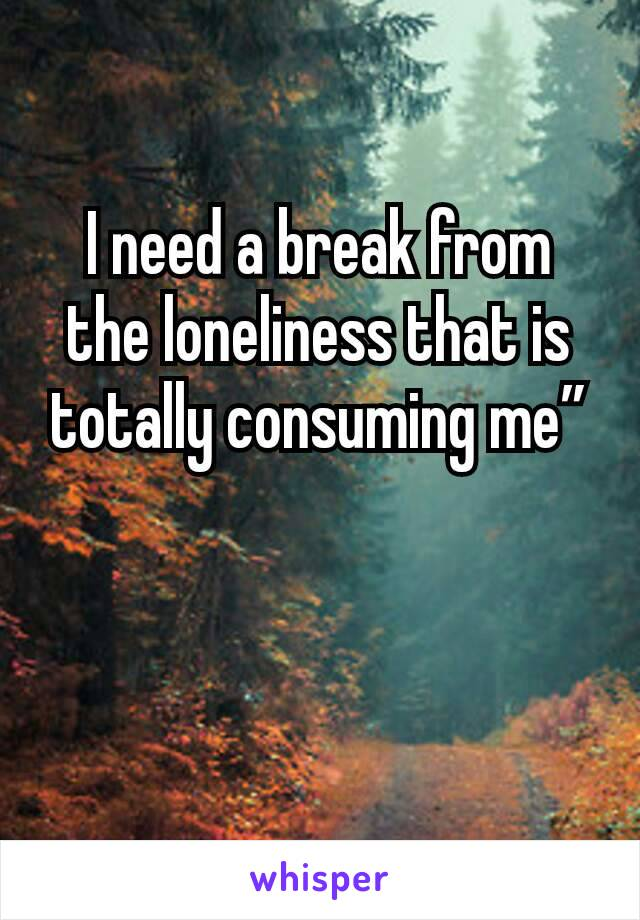 """I need a break from the loneliness that is totally consuming me"""""""