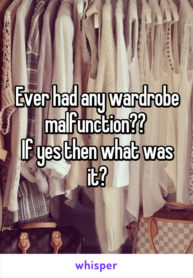 Ever had any wardrobe malfunction??  If yes then what was it?