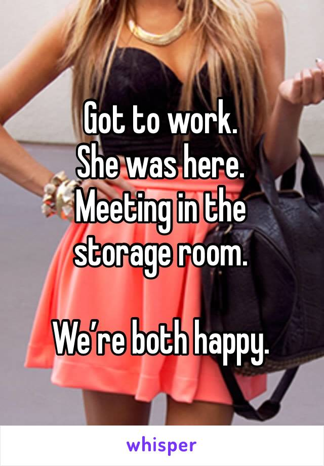 Got to work.  She was here.  Meeting in the storage room.   We're both happy.