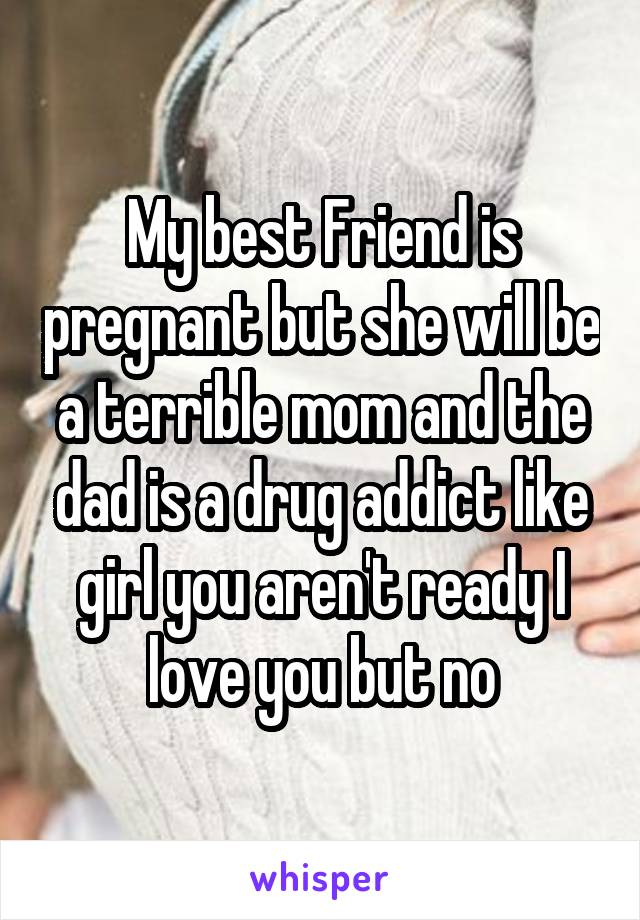 My best Friend is pregnant but she will be a terrible mom and the dad is a drug addict like girl you aren't ready I love you but no