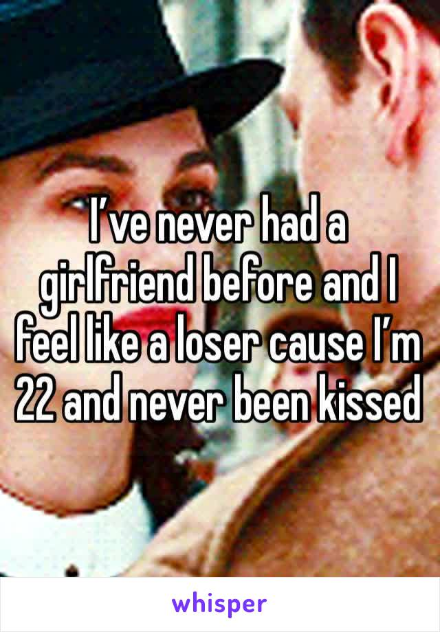 I've never had a girlfriend before and I feel like a loser cause I'm 22 and never been kissed