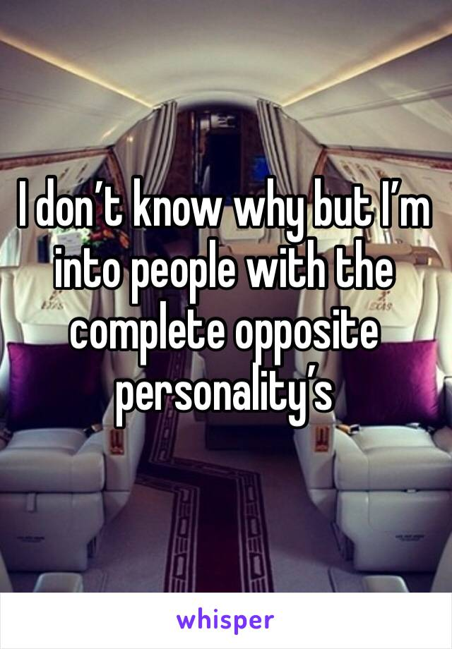 I don't know why but I'm into people with the complete opposite personality's