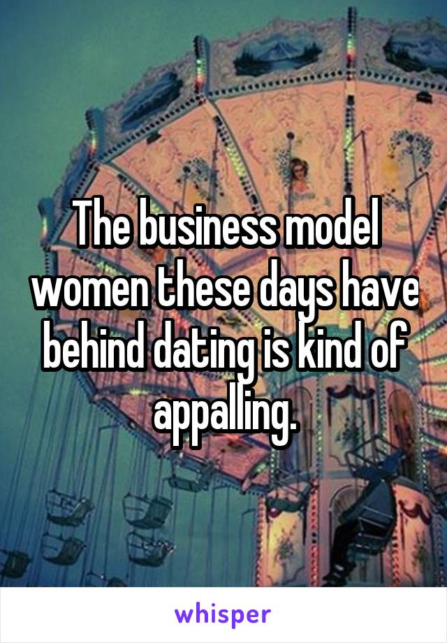 The business model women these days have behind dating is kind of appalling.