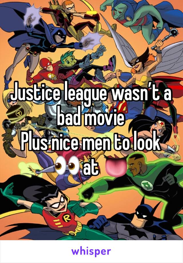 Justice league wasn't a bad movie  Plus nice men to look 👀 at 👅