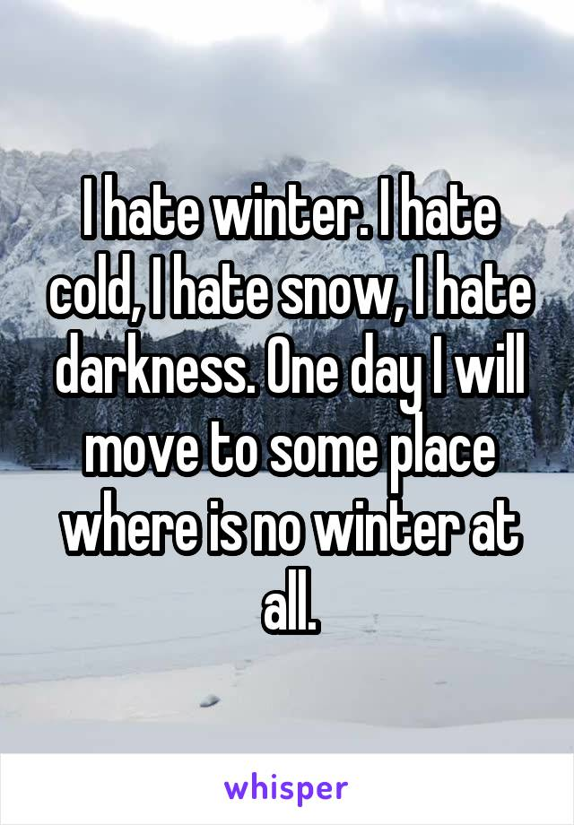 I hate winter. I hate cold, I hate snow, I hate darkness. One day I will move to some place where is no winter at all.