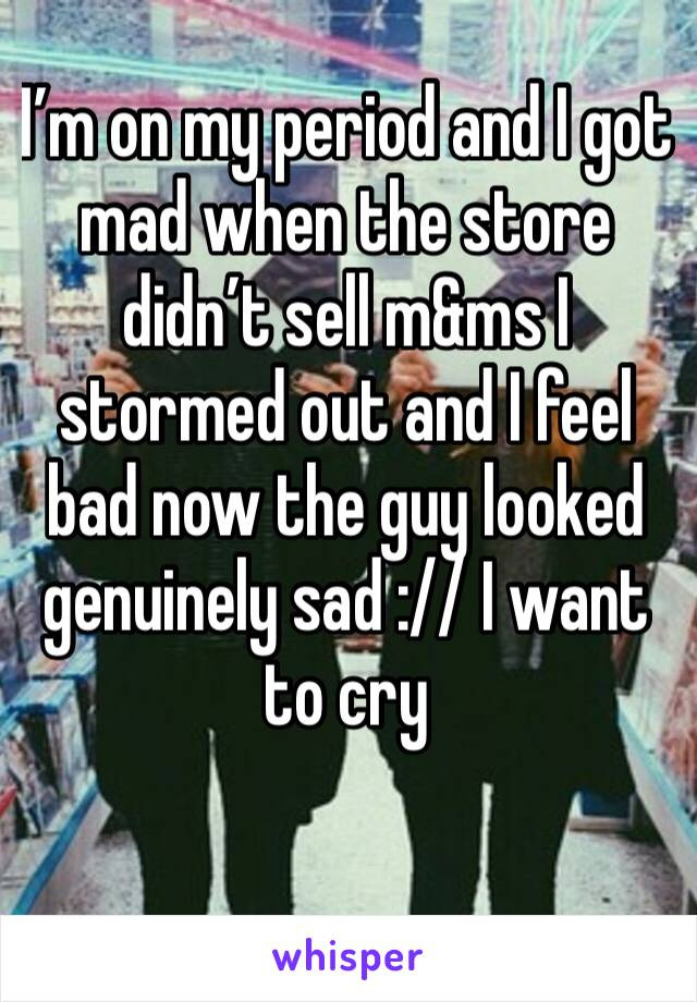I'm on my period and I got mad when the store didn't sell m&ms I stormed out and I feel bad now the guy looked genuinely sad :// I want to cry