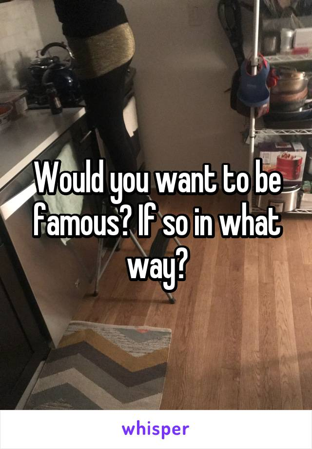 Would you want to be famous? If so in what way?