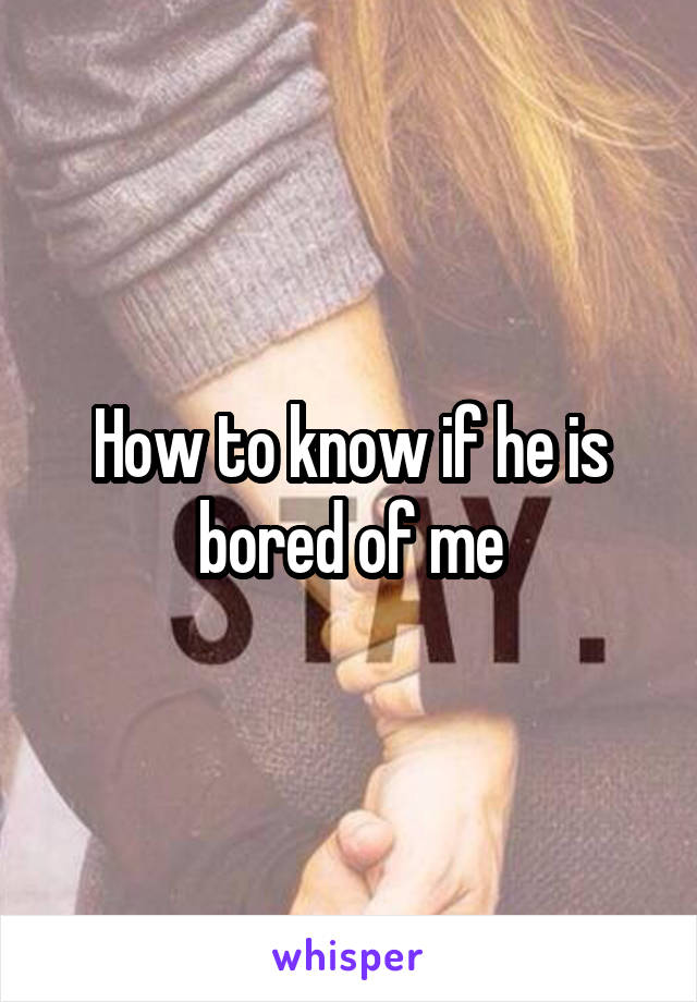 How to know if he is bored of me