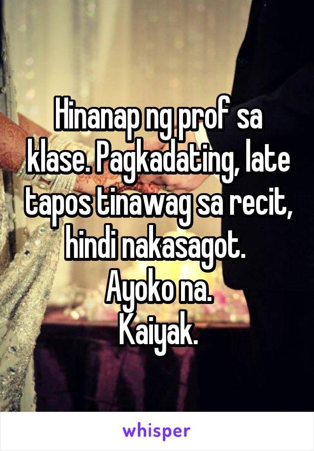 Hinanap ng prof sa klase. Pagkadating, late tapos tinawag sa recit, hindi nakasagot.  Ayoko na. Kaiyak.