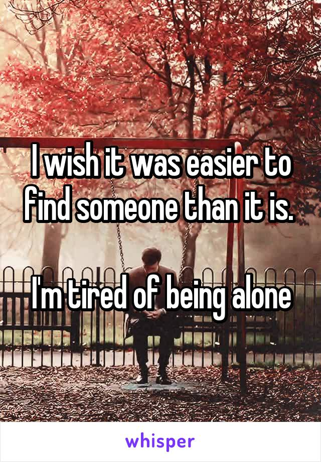 I wish it was easier to find someone than it is.   I'm tired of being alone