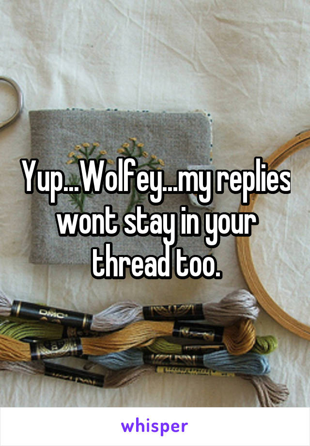 Yup...Wolfey...my replies wont stay in your thread too.