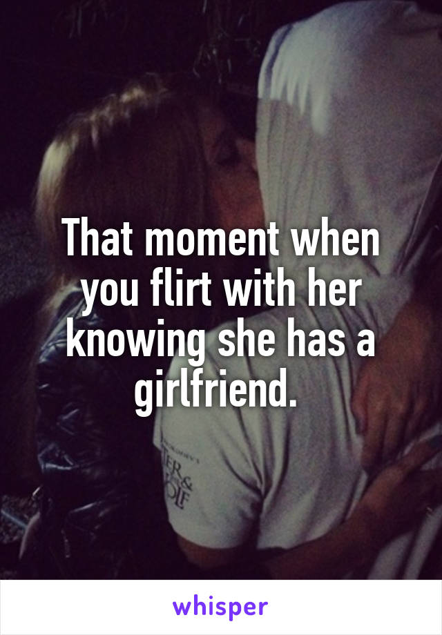 That moment when you flirt with her knowing she has a girlfriend.