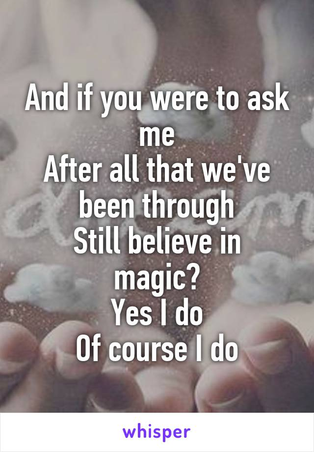 And if you were to ask me After all that we've been through Still believe in magic? Yes I do Of course I do