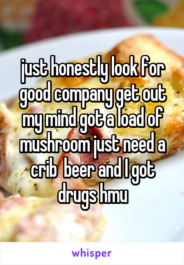 just honestly look for good company get out my mind got a load of mushroom just need a crib  beer and I got drugs hmu