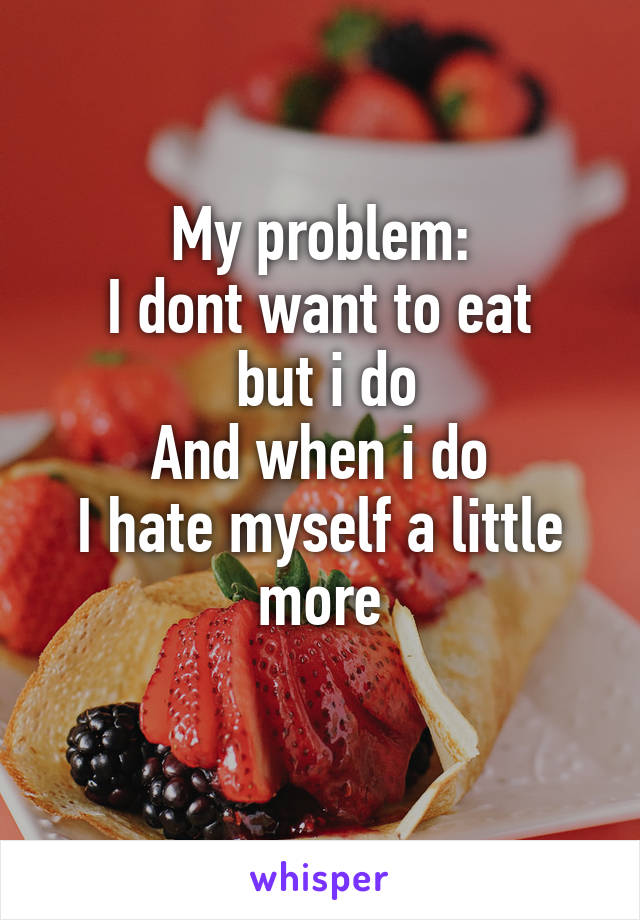 My problem: I dont want to eat  but i do And when i do I hate myself a little more