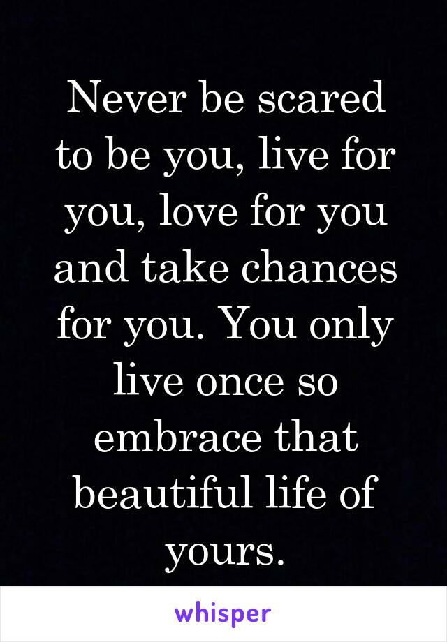 Never be scared to be you, live for you, love for you and take chances for you. You only live once so embrace that beautiful life of yours.