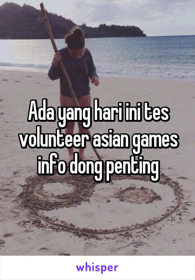 Ada yang hari ini tes volunteer asian games info dong penting