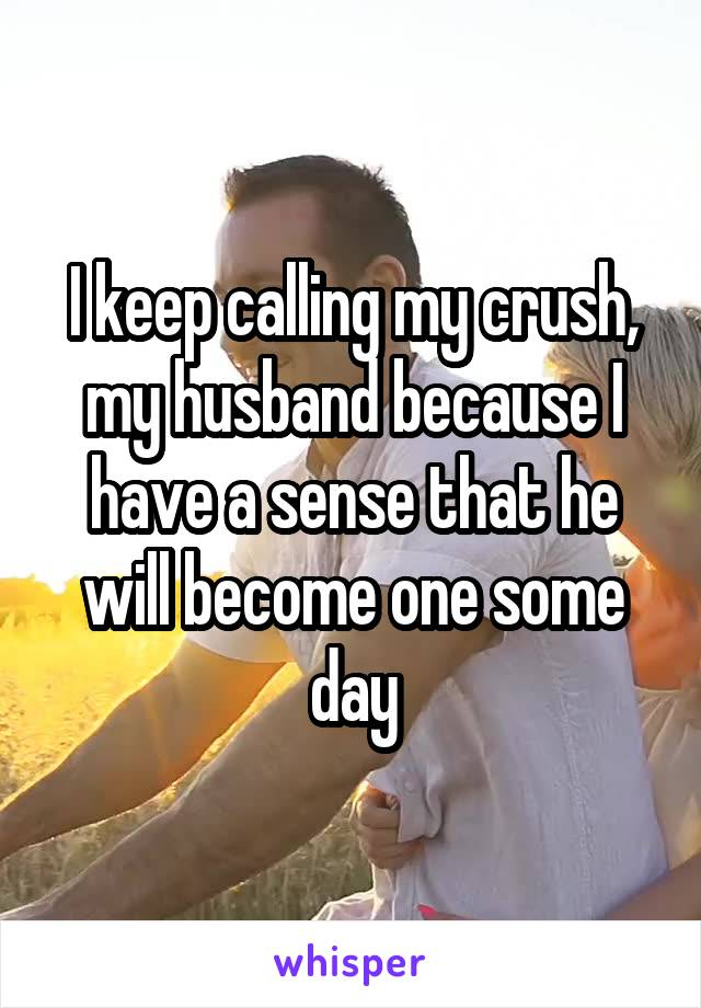 I keep calling my crush, my husband because I have a sense that he will become one some day