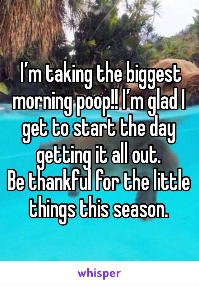 I'm taking the biggest morning poop!! I'm glad I get to start the day getting it all out.  Be thankful for the little things this season.