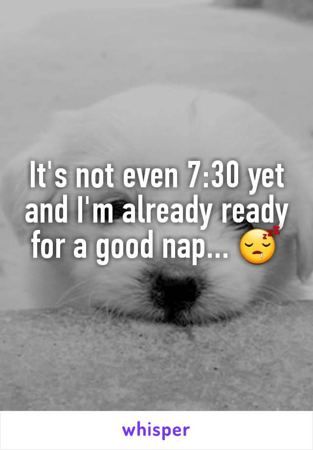 It's not even 7:30 yet and I'm already ready for a good nap... 😴