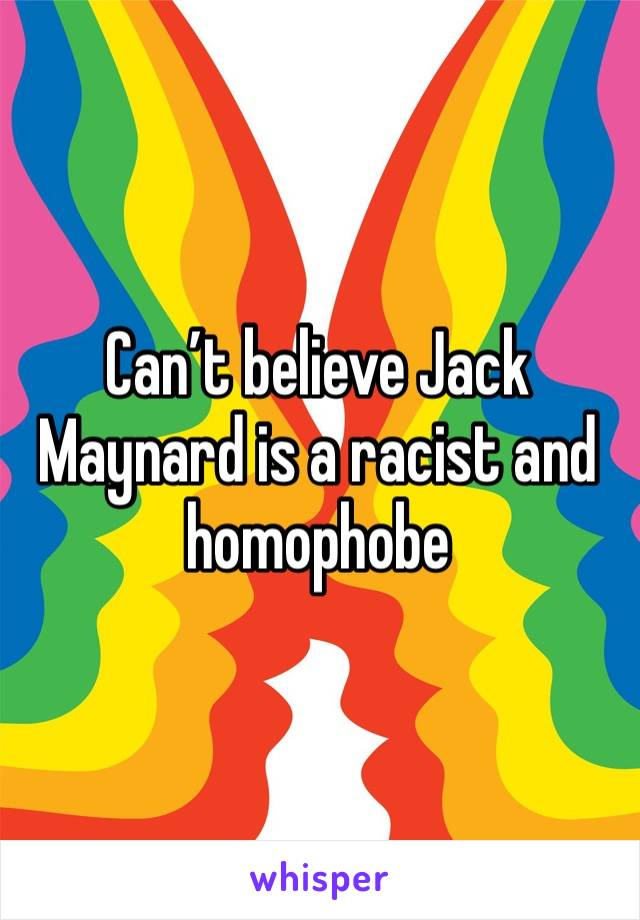 Can't believe Jack Maynard is a racist and homophobe